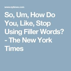 So, Um, How Do You, Like, Stop Using Filler Words? - The New York Times