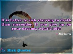 It is better to risk starving to death than surrender. If you give up on your dreams, what's left? Risk Quotes, Jim Carrey, You Gave Up, Giving Up, Dreaming Of You, Death, Good Things
