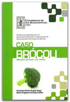 Análisis prospectivo para la agroindustrialización y exportación de los productos hortícolas de Nariño. Caso brócoli - Universidad de San Buenaventura Seccional Cali.    http://www.librosyeditores.com/tiendalemoine/2587-analisis-prospectivo-para-la-agroindustrializacion-y-exportacion-de-los-productos-horticolas-de-narino-caso-brocoli.html    Editores y distribuidores.