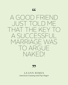 """Bridal Shower Quotes to Set the Mood for the Pre-Wedding Bash  - """"A good friend just told me that the key to a successful marriage was to argue naked! I'm gonna do that from now on, when that rarely happens."""" -LeAnn Rimes"""