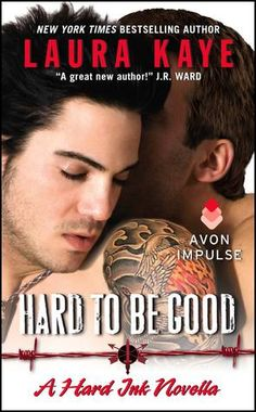 Hard to Be Good by Laura Kaye Series: Hard Ink #3.5 Also in this series: Hard As It Gets, Hard As You Can, Hard to Hold, Hard to Come By Publisher: HarperCollins on April 14, 2015 Genres: M?M, Romantic Suspense