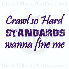 Crawl so hard standards wanna fine me. HAHA! Funny. Love this. Seniors. Sorority Problems. TSM. Buy your sorority bid day, recruitment, and fraternity rush shirts with GreekT-ShirtsThatRock today! (800) 644-3066 #GTTR