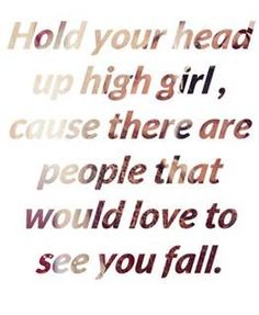 Hold your head up high girl... 'cause there are people that would LOVE to see you fall.