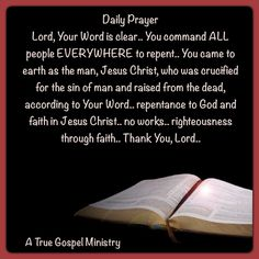 Daily Prayer Lord, Your Word is clear.. You command ALL people EVERYWHERE to repent.. You came to earth as the man, Jesus Christ, who was crucified for the sin of man and raised from the dead, according to Your Word.. repentance to God and faith in Jesus Christ.. no works.. righteousness through faith.. Thank You, Lord.. #dailyprayer #atruegospelministry #morningprayer #righteousness #faith #instaquote #quote #seekgod #godsword #godislove #gospel #jesus #jesussaves #teamjesus #LHBK