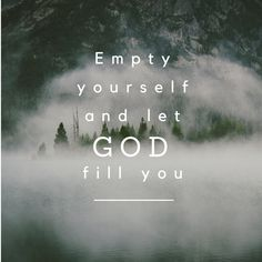 Empty yourself and let God fill you