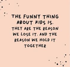 The thing about kids.... Funny parenting quotes.
