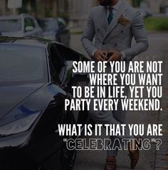 Some of you are not where you want to be in life, yet you party every weekend. What is it that you are celebrating?
