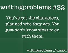 Writing problems #32  You've got the characters, planned who they are. You just don't know what to do with them.