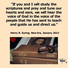 """""""If you and I will study the scriptures and pray and tune our hearts and ears, we will hear the voice of God in the voice of the people that He has sent to teach and guide us and direct us."""" ~Henry B. Eyring"""