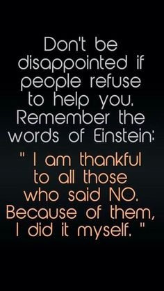 Don't be disappointed if people refuse to help you. Remember the words of Einstein: I am thankful to all those who said NO. 300 Short Inspirational Quotes And Short Inspirational Sayings 078 inspirational quotes, inspirational quotes motivation, inspirati Short Inspirational Quotes, Great Quotes, Quotes To Live By, Quotes Inspirational, Awesome Quotes, Unique Quotes, Super Quotes, Hard Work Quotes, Motivational Images
