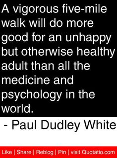 A vigorous five-mile walk will do more good for an unhappy but otherwise healthy adult than all the medicine and psychology in the world. - Paul Dudley White #quotes #quotations