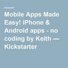 Mobile Apps Made Easy! iPhone & Android apps - no coding by Keith — Kickstarter