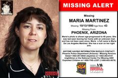 MARIA MARTINEZ, Age Now: 43, Missing: 10/13/1990. Missing From PHOENIX, AZ. ANYONE HAVING INFORMATION SHOULD CONTACT: Phoenix Police Department (Arizona) - Missing Persons Detail 1-602-261-8042 (daytime) or 1-602-262-6141 (nighttime).