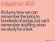 It's funny how we can remember the lyrics to hundreds of songs, but can't remember anything when we study for a test( lol yup! Lolsotrue Quotes, Funny Quotes, Idgaf Quotes, 9gag Funny, Hilarious Memes, Teen Posts, Teenager Posts, Stress, Teen Quotes