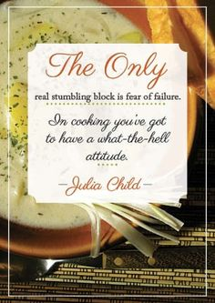 """""""The only real stumbling block is fear of failure. In cooking you've go to have a what-the-hell attitude."""" -my eternal inspiration, Julia Child"""
