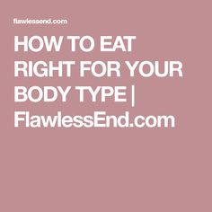 HOW TO EAT RIGHT FOR YOUR BODY TYPE | FlawlessEnd.com