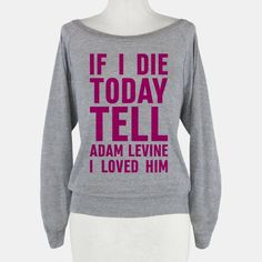 If I Die Today Tell Adam Levine I... | T-Shirts, Tank Tops, Sweatshirts and Hoodies | HUMAN
