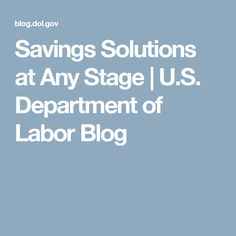 Savings Solutions at Any Stage | U.S. Department of Labor Blog