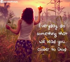 Everyday, do something that will lead you closer to God.  ...facebook.com/jesusisalifestyle