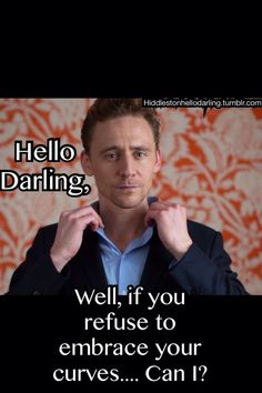 Tom Hiddleston: Hello Darling... — If you refuse to embrace your curves…. Can I?