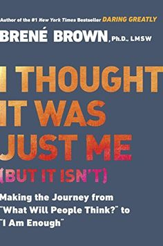 """I Thought It Was Just Me (but it isn't): Making the Journey from """"What Will People Think?"""" to """"I Am Enough"""" by Brene Brown"""