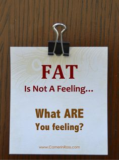 I used to hate when they said this. I couldn't see how fat wasn't a feeling, but upon closer observation I realized that it had nothing to do with fat and everything to do with emotions.