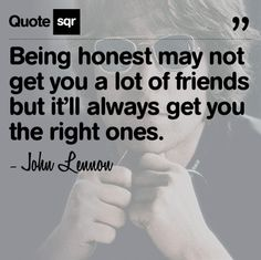 Being honest may not get you a lot of friends but it'll always get you the right ones.  - John Lennon #quotesqr #truth #friendship.  Love this!!!!!