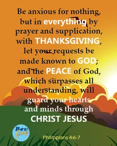 Be anxious for nothing, but in everything by prayer and supplication, with thanksgiving, let your requests be made known to God; and the peace of God, which surpasses all understanding, will guard your hearts and minds through Christ Jesus. (Philippians 4:6-7)