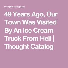 49 Years Ago, Our Town Was Visited By An Ice Cream Truck From Hell | Thought Catalog
