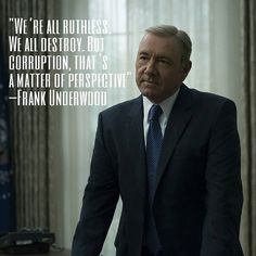 The end justifies the means Frank underwood - house of cards