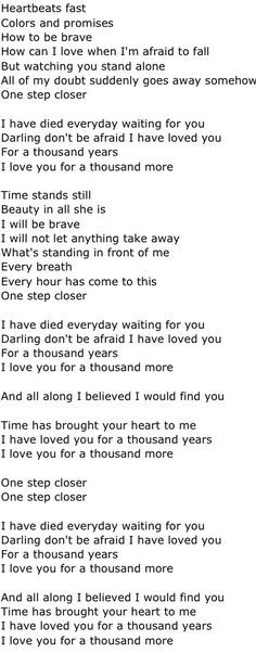 A thousand years ~ I never get tired of this song, speaks right to my heart. You\'re out there somewhere