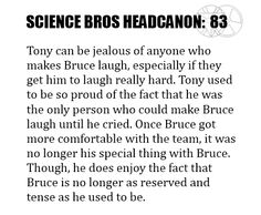 Science Bros Headcanon #83 Tony can be jealous of anyone who makes Bruce laugh, especially if they get him to laugh really hard. Tony used to be so proud of the fact that he was the only person who could make Bruce laugh until he cried. Once Bruce got more comfortable with the team, it was no longer his special thing with Bruce. Though, he does enjoy the fact that Bruce is no longer as reserved and tense as he used to be.