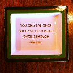 You only live once,