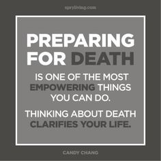 Preparing for death is one of the most empowering things you can do. Thinking about death clarifies your life.