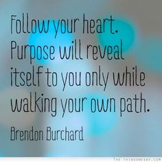 Follow your heart purpose will reveal itself to you only while walking your own path