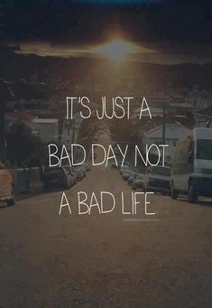 Just a bad day. Don't give up on life ;)