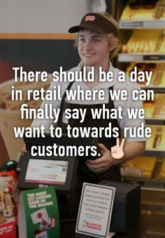 """""""There should be a day in retail where we can finally say what we want to towards rude customers. ✌ """""""