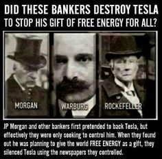 Did these bankers destroy TESLA to stop his gift of free energy for all? JP Morgan and other bankers first pretended to back Tesla, but efectively they were only seeking to control him. When they found out he was planning to give the world FREE ENERGY as a gift, they silenced Tesla using the newspapers they controlled.