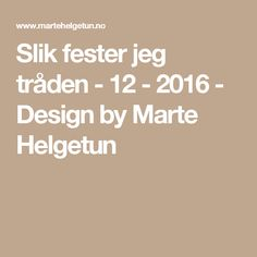 Slik fester jeg tråden - 12 - 2016 - Design by Marte Helgetun