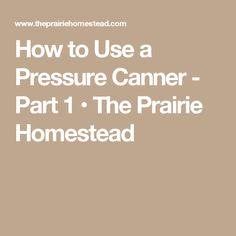 How to Use a Pressure Canner - Part 1 • The Prairie Homestead