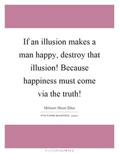 If an illusion makes a man happy, destroy that illusion! Because happiness must come via the truth!. Mehmet Murat Ildan quotes on PictureQuotes.com.