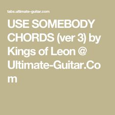 USE SOMEBODY CHORDS (ver 3) by Kings of Leon @ Ultimate-Guitar.Com