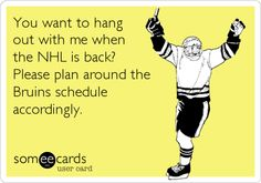 You want to hang out with me when the NHL is back? Please plan around the Bruins schedule accordingly.