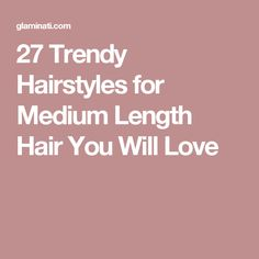 27 Trendy Hairstyles for Medium Length Hair You Will Love