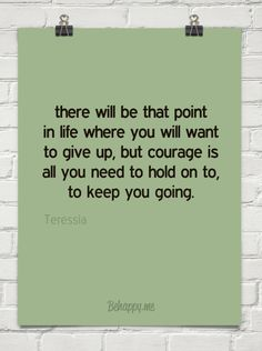 there will be that point in life where you will want to give up, but courage is all you need to h...