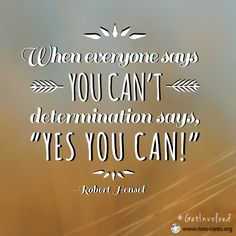 """When everyone says you can't, DETERMINATION says, YES YOU CAN!"" -Robert Hensel"