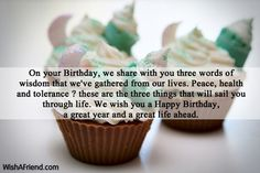 On your Birthday, we share with you three words of wisdom that we've gathered from our lives. Peace, health and tolerance ? these are the three things that will sail you through life. We wish you a Happy Birthday, a great year and a great life ahead.