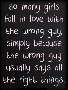 """..""""the wrong guy usually says all the *right things*."""" *Right things* = insincere flattery, lies. Learn to discern the truth, girls!"""