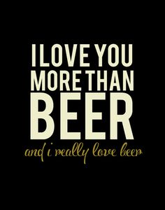 I Love You More Than Beer...and I really love beer!