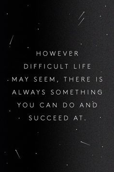 However difficult life may seem, there is always something you can do and succeed at// Stephen Hawking